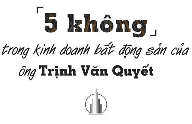'5 không' trong kinh doanh bất động sản của ông Trịnh Văn Quyết - Ảnh 1.