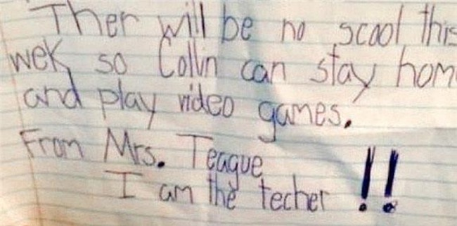 """""""Tuần này không phải đến trường, bởi vậy Collin có thể ở nhà và chơi điện tử.  Từ cô Teague. Tôi là giáo viên của cháu!!"""". (Có lẽ cô giáo đã nhìn thấy tiềm năng game thủ của Collin nên mới viết hẳn giấy cho em ở nhà thế này)."""