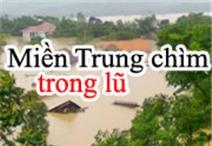 Miền Trung chìm trong nước lũ
