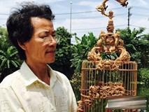Chiếc lồng chim có giá tới tỷ đồng: Dân chơi xứ Huế ngã mũ