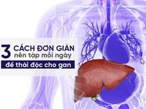 Khi gan bạn có nguy cơ nhiễm độc, hãy áp dụng ngay 3 lời khuyên này để