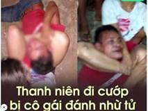 Thanh niên đi cướp bị cô gái đánh nhừ tử, chỉ biết gào khóc gọi mẹ