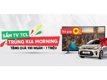 Mua Tivi TCL, cơ hội trúng xe Kia Morning