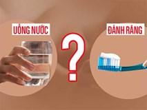 Sau khi ngủ dậy nên uống nước hay đánh răng trước: Đơn giản nhưng ít người trả lời đúng