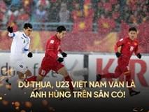 Thua ở phút cuối cùng hiệp phụ, U23 Việt Nam vẫn là những người anh hùng của cả đất nước
