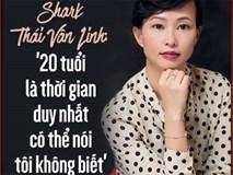 """Shark Thái Vân Linh: '20 tuổi là thời gian duy nhất có thể nói tôi không biết"""""""