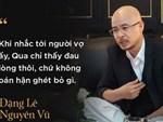Vợ chồng Đặng Lê Nguyên Vũ kiện cáo, ly hôn: Lá thư nhức nhối của người mẹ-4