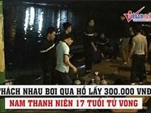 Thách nhau bơi qua hồ lấy 300 nghìn đồng, nam thanh niên 17 tuổi tử vong