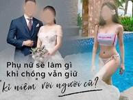 Từ việc lộ clip sex của 1 hotgirl, câu hỏi đặt ra cho các bà vợ: Phải làm gì nếu chồng vẫn lưu giữ 'kỉ niệm' với người yêu cũ?