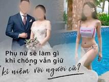 Từ việc lộ clip sex của 1 hotgirl, câu hỏi đặt ra cho các bà vợ: Phải làm gì nếu chồng vẫn lưu giữ