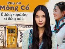 Chuyện ngược đời về phụ nữ Mông Cổ: Không lấy nổi chồng chỉ vì quá đẹp và thông minh