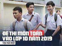 Đề thi môn Toán vào lớp 10 tại Hà Nội 2019: Đề khá dài, xuất hiện câu lạ khiến thí sinh bối rối