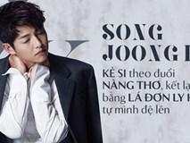 Song Joong Ki: Kẻ si theo đuổi nàng thơ, bao nỗ lực níu kéo kết lại bằng lá đơn ly dị bị cả thế giới chê trách