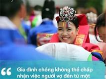 Phụ nữ nước ngoài lấy chồng Hàn Quốc: Bị cả gia đình chồng và xã hội