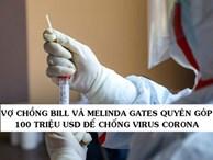 Không muốn ai bị bỏ lại phía sau, vợ chồng tỷ phú Bill và Melinda Gates quyên góp 100 triệu USD để điều trị và nghiên cứu vắc-xin chống virus Corona