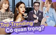 Từ phát ngôn của Trấn Thành, Minh Hằng trên show thực tế, top trending hiện có thực sự quan trọng?