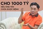 Ông Dũng 'lò vôi': Nếu ông Võ Hoàng Yên chữa được bệnh như thế, tôi sẵn sàng cho 1.000 tỷ để làm chuyện đó cứu người