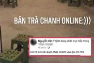Thanh niên livestream nhờ dân mạng… trông hộ quán trà chanh: Khách chẳng thấy đâu chỉ thấy cười xỉu
