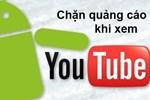 Cách xem YouTube không bị quảng cáo làm phiền